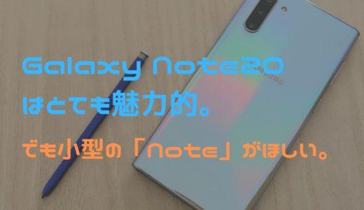 魅力的なGalaxy Note20シリーズ。しかし小型Noteが欲しい