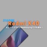 Geekbuyingで高コスパスマホ「Xiaomi Redmi K40」がプレセール!53,881円から。