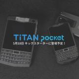 キーボード&小型!Unihertz Titan Pocket が5月18日 KICKSTARTERに登場予定!